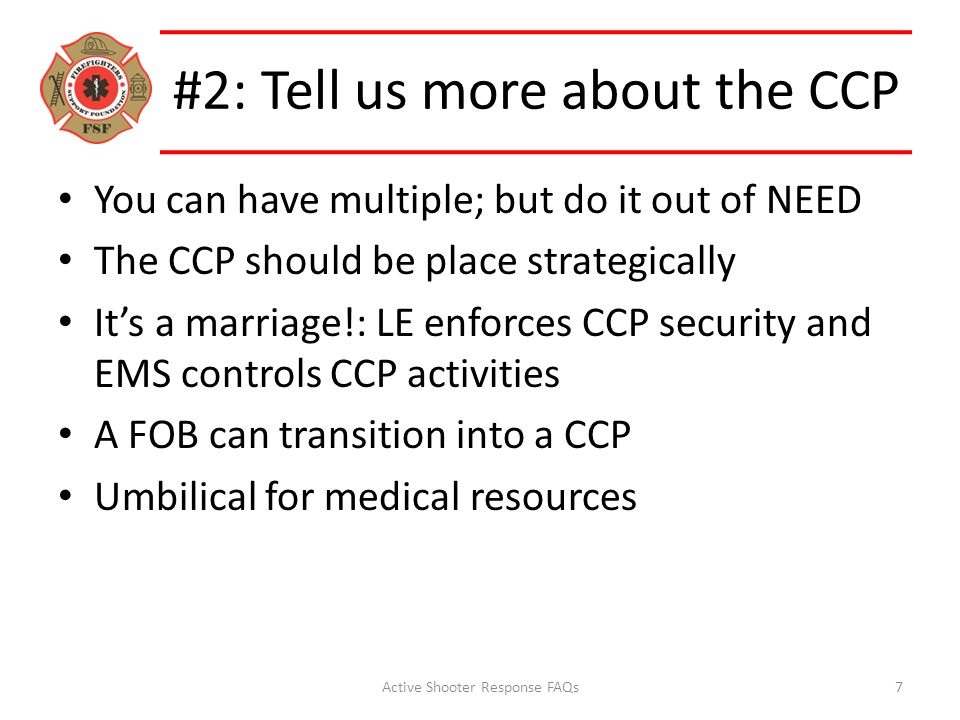 #2: Tell us more about the CCP You can have multiple; but do it out of NEED The CCP should be place strategically It's a marriage!: LE enforces CCP security and EMS controls CCP activities A FOB can transition into a CCP Umbilical for medical resources Active Shooter Response FAQs7
