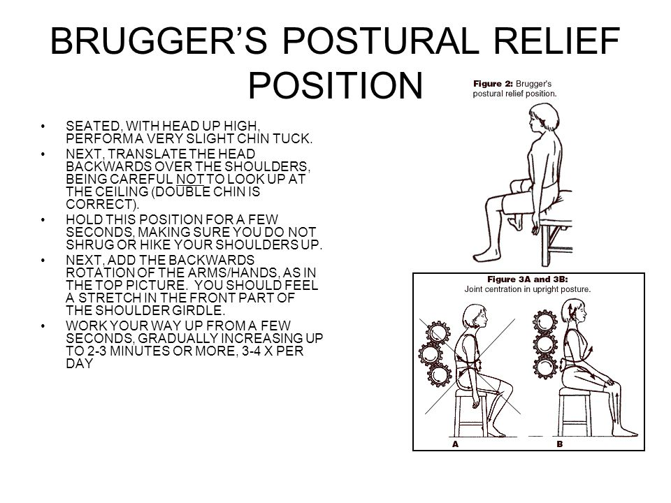 BRUGGER'S POSTURAL RELIEF POSITION SEATED, WITH HEAD UP HIGH, PERFORM A VERY SLIGHT CHIN TUCK.