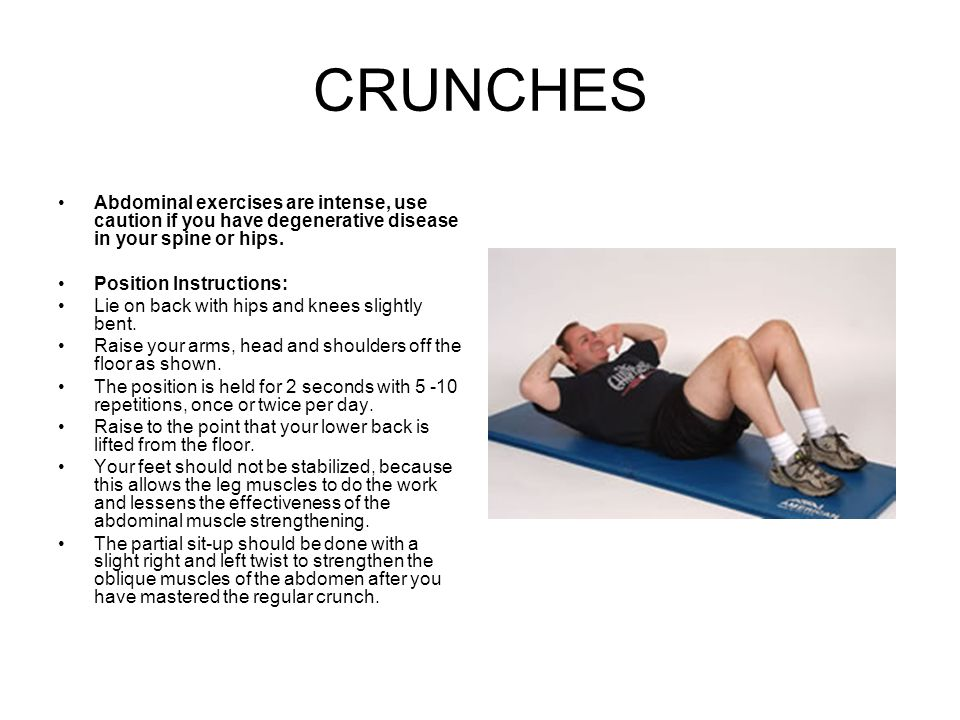 CRUNCHES Abdominal exercises are intense, use caution if you have degenerative disease in your spine or hips. Position Instructions: Lie on back with