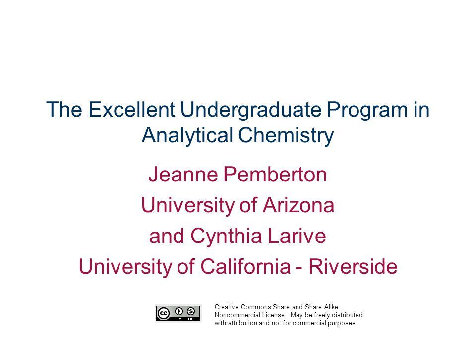 The Excellent Undergraduate Program in Analytical Chemistry Jeanne Pemberton University of Arizona and Cynthia Larive University of California - River