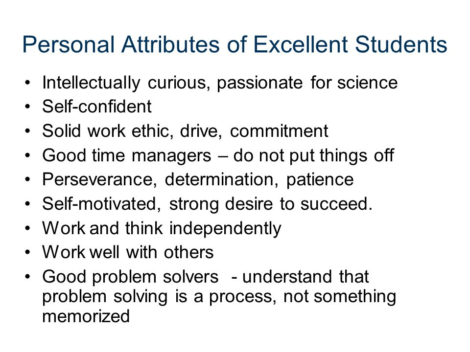 Personal Attributes of Excellent Students Intellectually curious, passionate for science Self-confident Solid work ethic, drive, commitment Good time