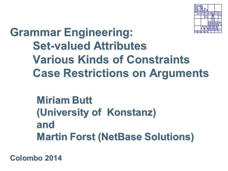 Grammar Engineering: Set-valued Attributes Various Kinds of Constraints Case Restrictions on Arguments Miriam Butt (University of Konstanz) and Martin Forst (NetBase Solutions) Colombo 2014