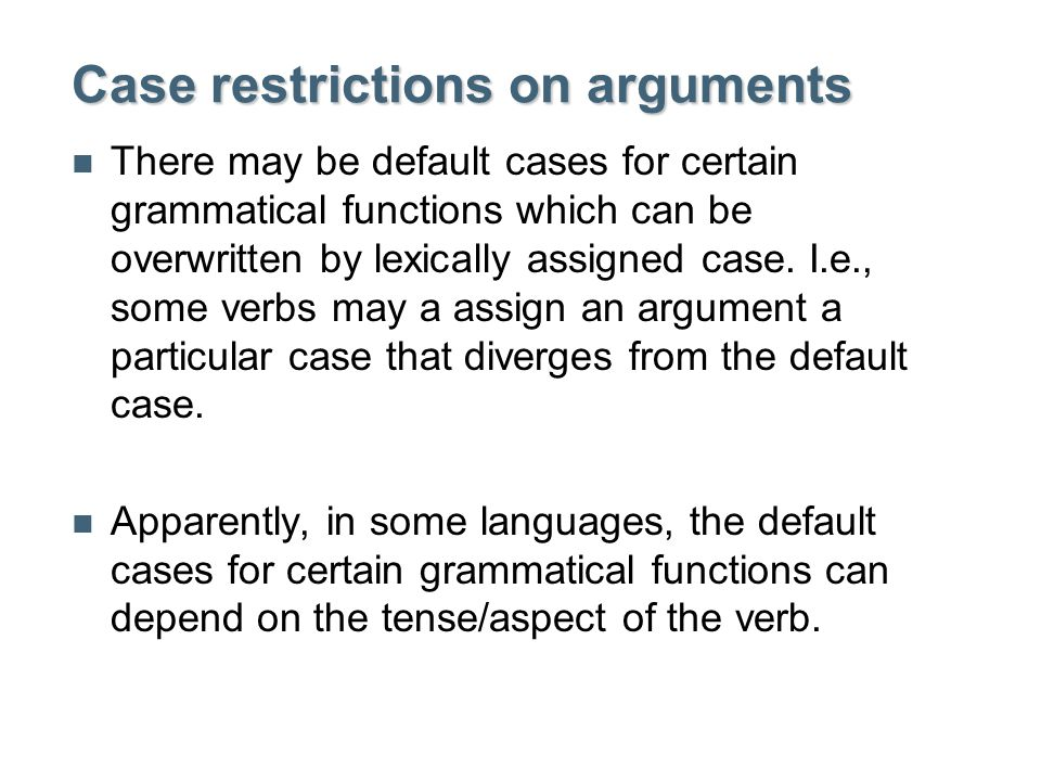 Case restrictions on arguments There may be default cases for certain grammatical functions which can be overwritten by lexically assigned case.