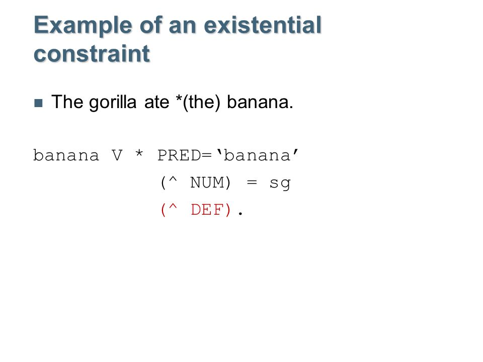 Example of an existential constraint The gorilla ate *(the) banana.