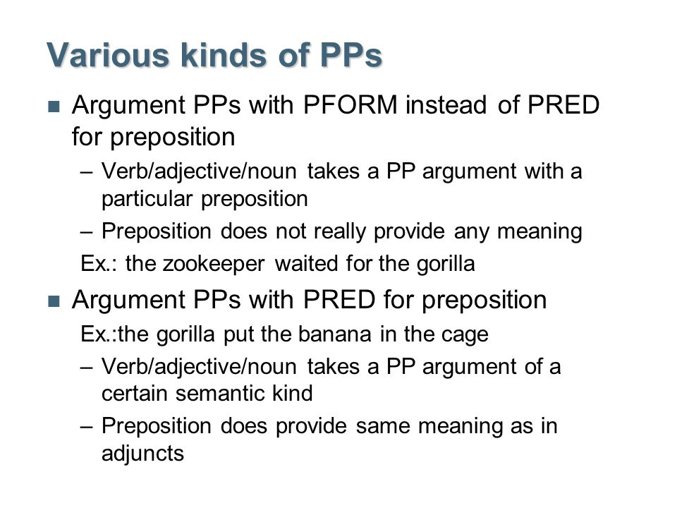 Various kinds of PPs Argument PPs with PFORM instead of PRED for preposition –Verb/adjective/noun takes a PP argument with a particular preposition –Preposition does not really provide any meaning Ex.: the zookeeper waited for the gorilla Argument PPs with PRED for preposition Ex.:the gorilla put the banana in the cage –Verb/adjective/noun takes a PP argument of a certain semantic kind –Preposition does provide same meaning as in adjuncts