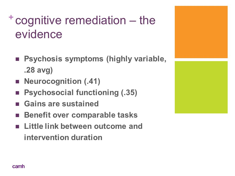 + cognitive remediation – the evidence Psychosis symptoms (highly variable,.28 avg) Neurocognition (.41) Psychosocial functioning (.35) Gains are sust