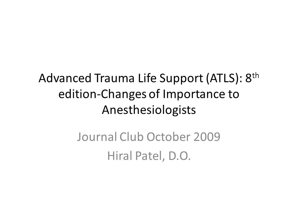 Advanced Trauma Life Support (ATLS): 8 th edition-Changes of Importance to Anesthesiologists Journal Club October 2009 Hiral Patel, D.O.