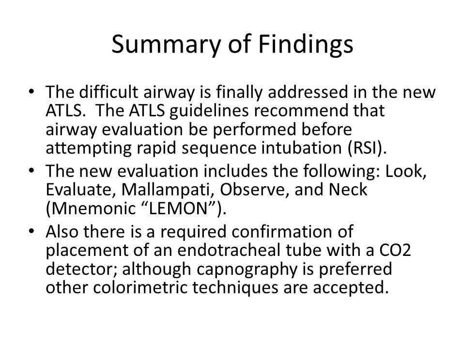 Summary of findings continued… The new ATLS guidelines also now have included the difficult airway devices and their importance in managing the emergent airway: Laryngeal mask airway (LMA), laryngeal tube airway (LTA) and gum elastic bougies.