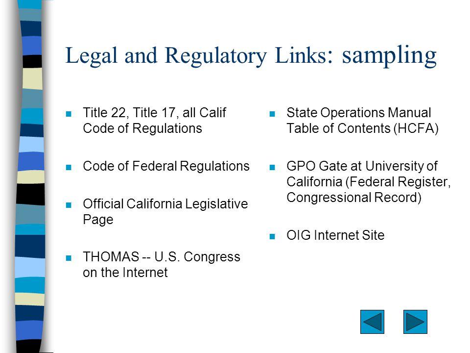 Legal and Regulatory Links : sampling n Title 22, Title 17, all Calif Code of Regulations n Code of Federal Regulations n Official California Legislative Page n THOMAS -- U.S.
