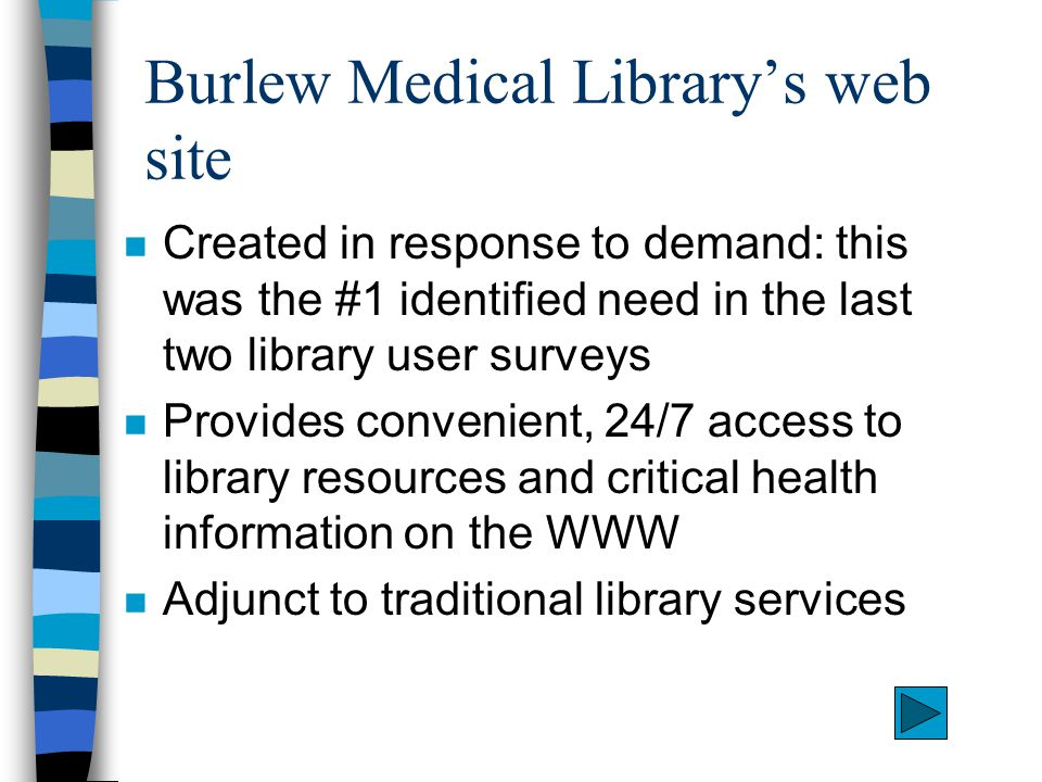 Burlew Medical Library's web site n Created in response to demand: this was the #1 identified need in the last two library user surveys n Provides convenient, 24/7 access to library resources and critical health information on the WWW n Adjunct to traditional library services