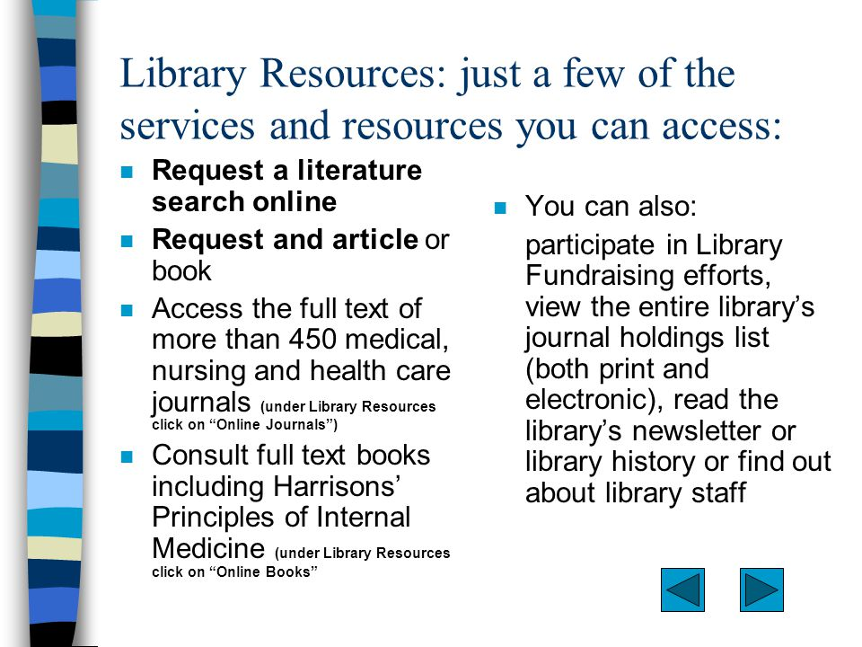 Library Resources: just a few of the services and resources you can access: n Request a literature search online n Request and article or book n Access the full text of more than 450 medical, nursing and health care journals (under Library Resources click on Online Journals ) n Consult full text books including Harrisons' Principles of Internal Medicine (under Library Resources click on Online Books n You can also: participate in Library Fundraising efforts, view the entire library's journal holdings list (both print and electronic), read the library's newsletter or library history or find out about library staff