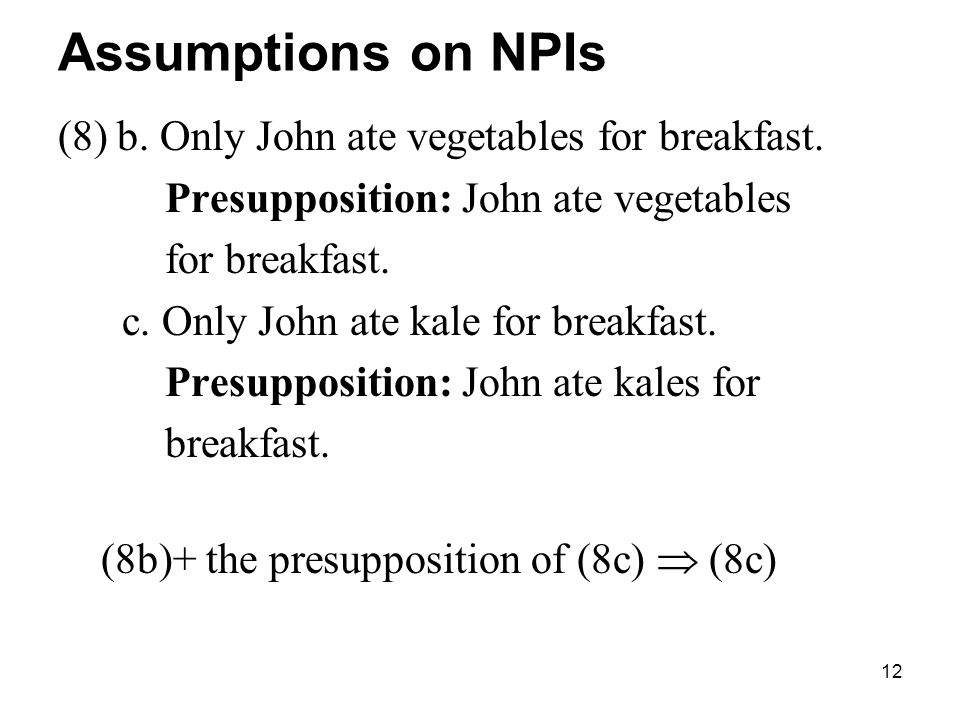 12 Assumptions on NPIs (8) b. Only John ate vegetables for breakfast.
