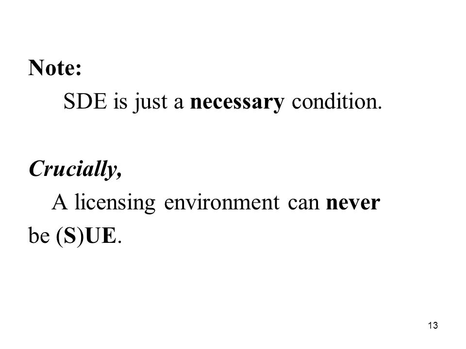 13 Note: SDE is just a necessary condition. Crucially, A licensing environment can never be (S)UE.