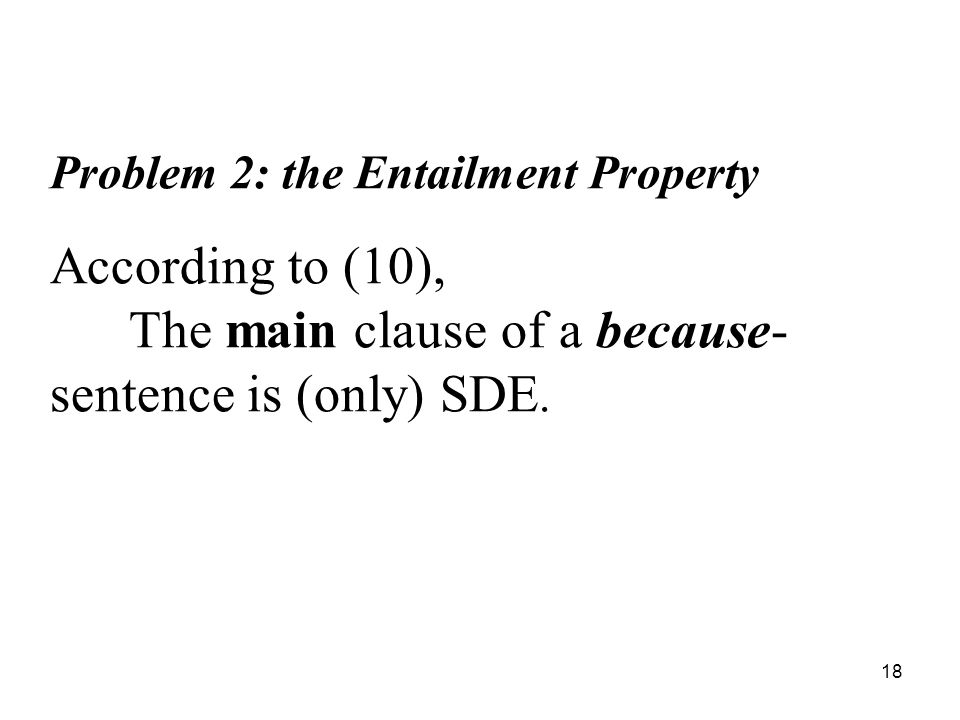 18 Problem 2: the Entailment Property According to (10), The main clause of a because- sentence is (only) SDE.