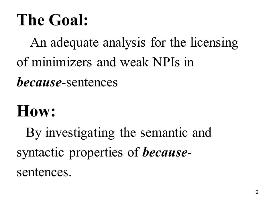 2 The Goal: An adequate analysis for the licensing of minimizers and weak NPIs in because-sentences How: By investigating the semantic and syntactic properties of because- sentences.