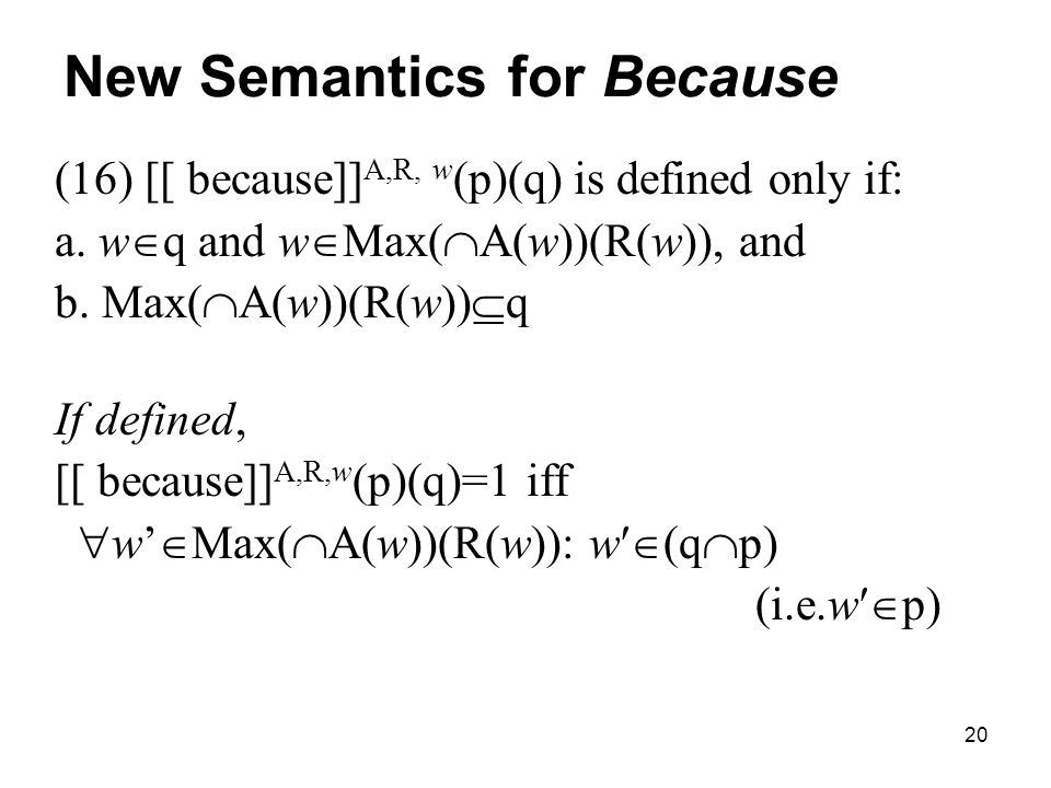 20 New Semantics for Because (16) [[ because]] A,R, w (p)(q) is defined only if: a.