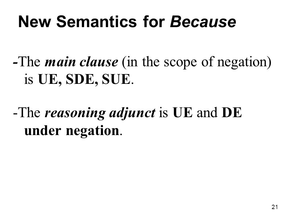 21 New Semantics for Because -The main clause (in the scope of negation) is UE, SDE, SUE.
