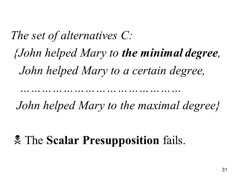 31 The set of alternatives C: {John helped Mary to the minimal degree, John helped Mary to a certain degree, ……………………………………… John helped Mary to the maximal degree}  The Scalar Presupposition fails.