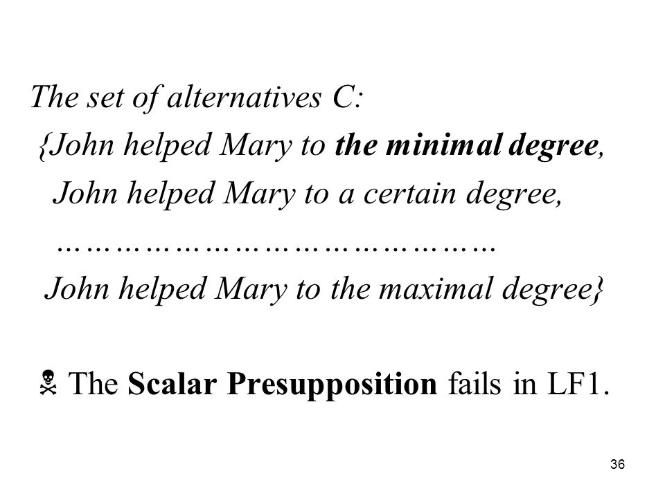 36 The set of alternatives C: {John helped Mary to the minimal degree, John helped Mary to a certain degree, ……………………………………… John helped Mary to the maximal degree}  The Scalar Presupposition fails in LF1.