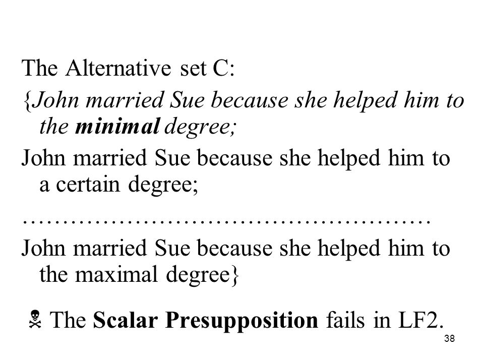 38 The Alternative set C: {John married Sue because she helped him to the minimal degree; John married Sue because she helped him to a certain degree; …………………………………………… John married Sue because she helped him to the maximal degree}  The Scalar Presupposition fails in LF2.
