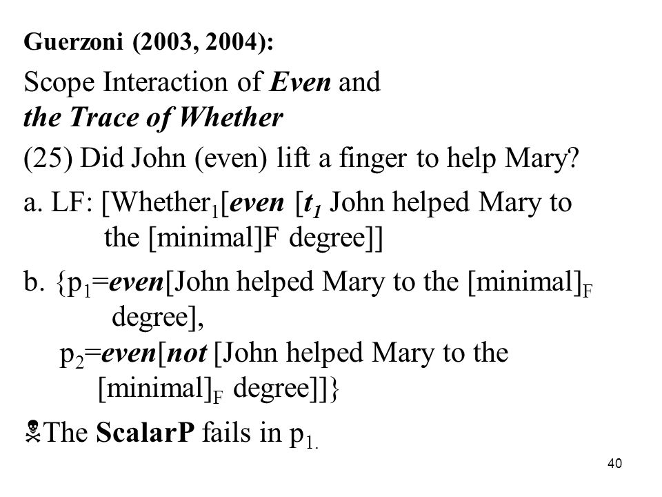 40 Guerzoni (2003, 2004): Scope Interaction of Even and the Trace of Whether (25) Did John (even) lift a finger to help Mary.