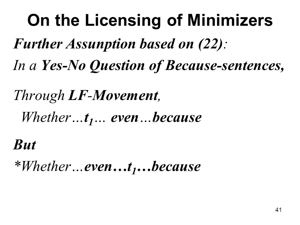 41 On the Licensing of Minimizers Further Assunption based on (22): In a Yes-No Question of Because-sentences, Through LF-Movement, Whether…t 1 … even…because But *Whether…even…t 1 …because
