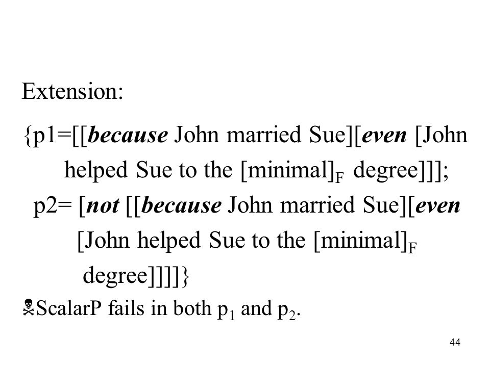 44 Extension: {p1=[[because John married Sue][even [John helped Sue to the [minimal] F degree]]]; p2= [not [[because John married Sue][even [John helped Sue to the [minimal] F degree]]]]}  ScalarP fails in both p 1 and p 2.