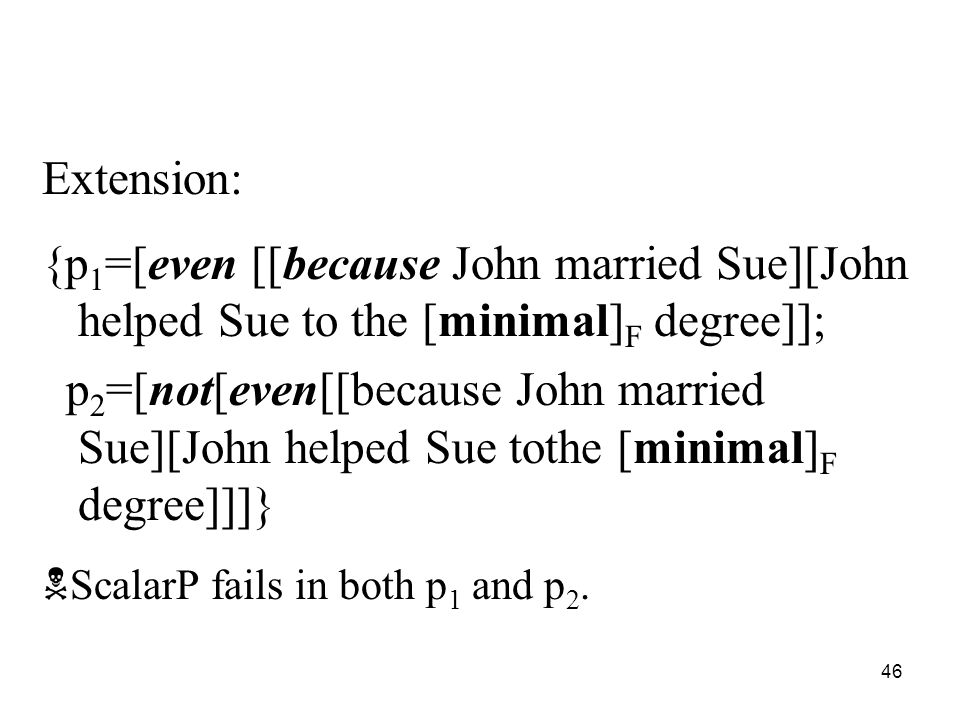 46 Extension: {p 1 =[even [[because John married Sue][John helped Sue to the [minimal] F degree]]; p 2 =[not[even[[because John married Sue][John helped Sue tothe [minimal] F degree]]]}  ScalarP fails in both p 1 and p 2.