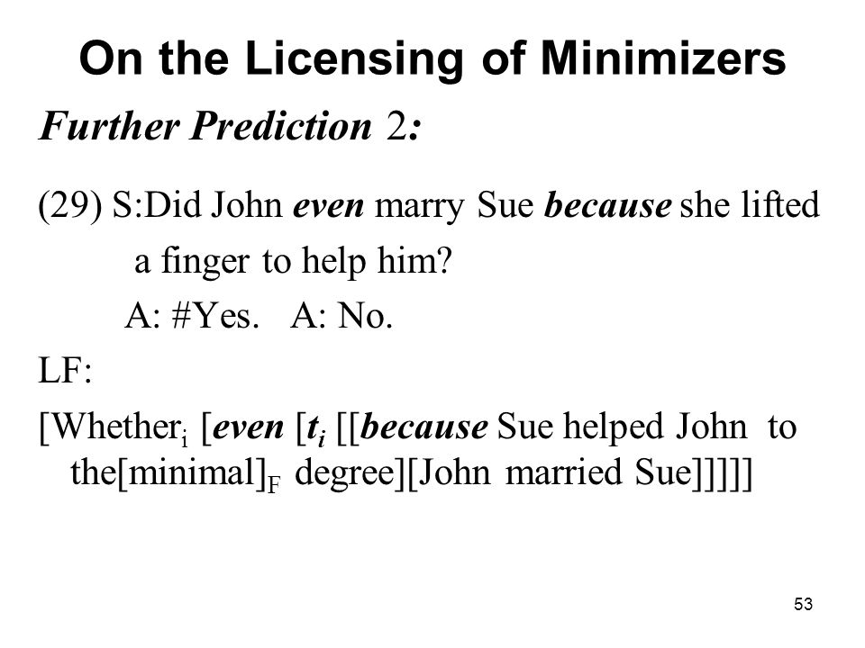 53 On the Licensing of Minimizers Further Prediction 2: (29) S:Did John even marry Sue because she lifted a finger to help him.