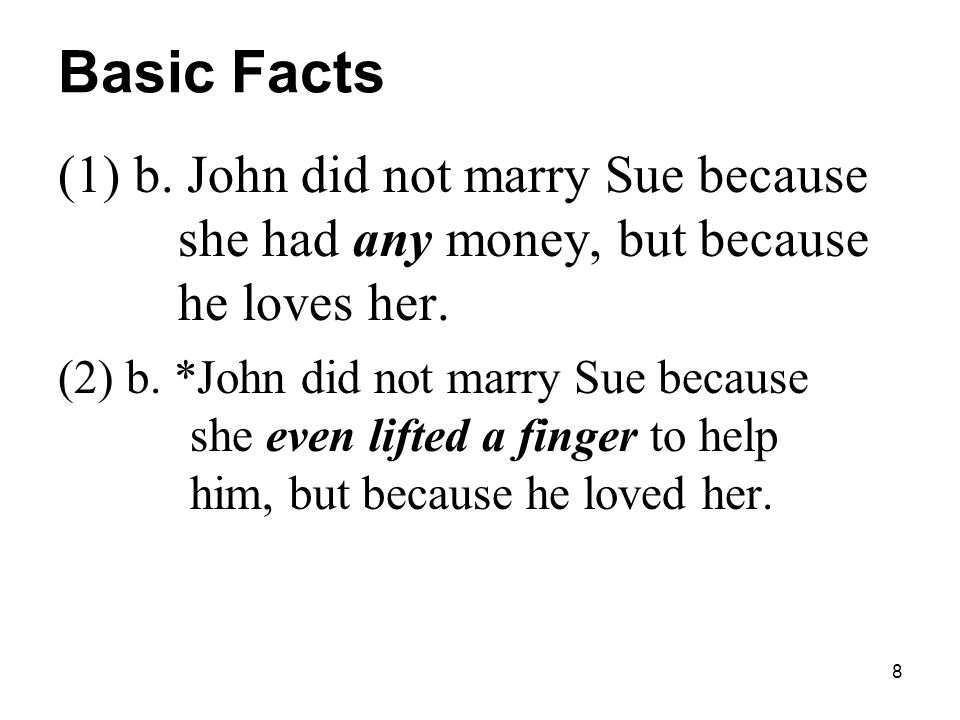 8 Basic Facts (1) b. John did not marry Sue because she had any money, but because he loves her.
