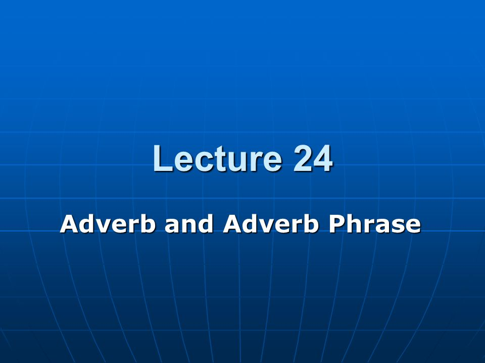Lecture 24 Adverb and Adverb Phrase