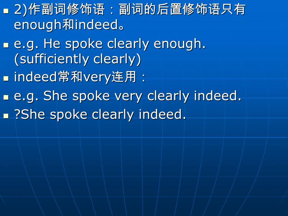 2) 作副词修饰语:副词的后置修饰语只有 enough 和 indeed 。 2) 作副词修饰语:副词的后置修饰语只有 enough 和 indeed 。 e.g.