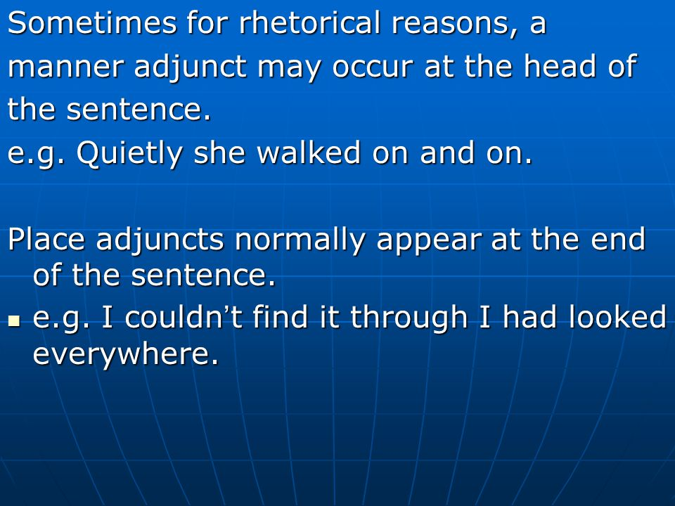 Sometimes for rhetorical reasons, a manner adjunct may occur at the head of the sentence. e.g. Quietly she walked on and on. Place adjuncts normally a