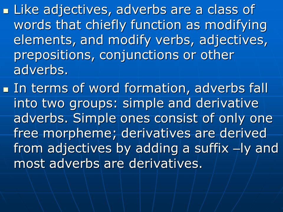 Like adjectives, adverbs are a class of words that chiefly function as modifying elements, and modify verbs, adjectives, prepositions, conjunctions or