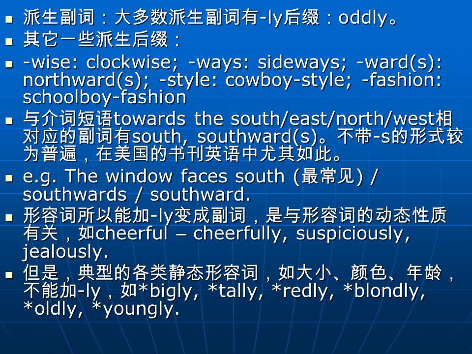 派生副词:大多数派生副词有 -ly 后缀: oddly 。 派生副词:大多数派生副词有 -ly 后缀: oddly 。 其它一些派生后缀: 其它一些派生后缀: -wise: clockwise; -ways: sideways; -ward(s): northward(s); -style: cowboy-style; -fashion: schoolboy-fashion -wise: clockwise; -ways: sideways; -ward(s): northward(s); -style: cowboy-style; -fashion: schoolboy-fashion 与介词短语 towards the south/east/north/west 相 对应的副词有 south, southward(s) 。不带 -s 的形式较 为普遍,在美国的书刊英语中尤其如此。 与介词短语 towards the south/east/north/west 相 对应的副词有 south, southward(s) 。不带 -s 的形式较 为普遍,在美国的书刊英语中尤其如此。 e.g.