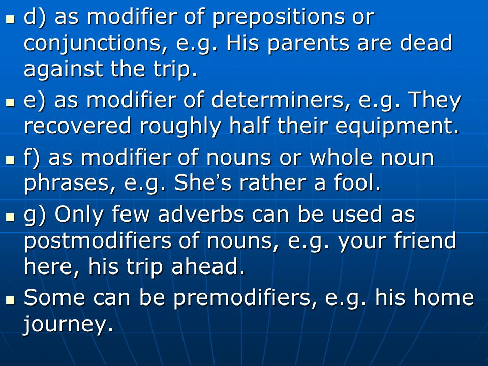 d) as modifier of prepositions or conjunctions, e.g. His parents are dead against the trip. d) as modifier of prepositions or conjunctions, e.g. His p