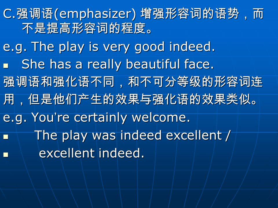 C. 强调语 (emphasizer) 增强形容词的语势,而 不是提高形容词的程度。 e.g. The play is very good indeed.