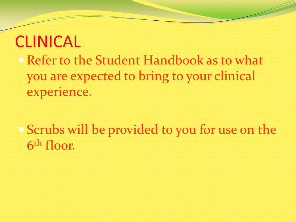 CLINICAL Refer to the Student Handbook as to what you are expected to bring to your clinical experience.