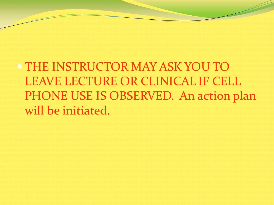 THE INSTRUCTOR MAY ASK YOU TO LEAVE LECTURE OR CLINICAL IF CELL PHONE USE IS OBSERVED.