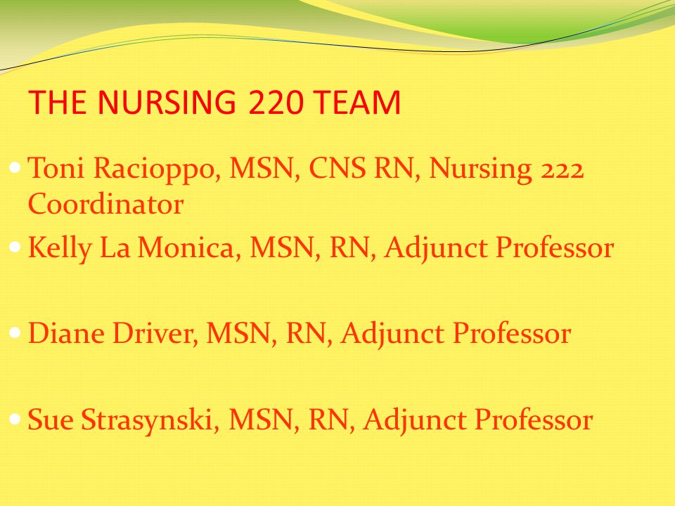 THE NURSING 220 TEAM Toni Racioppo, MSN, CNS RN, Nursing 222 Coordinator Kelly La Monica, MSN, RN, Adjunct Professor Diane Driver, MSN, RN, Adjunct Professor Sue Strasynski, MSN, RN, Adjunct Professor