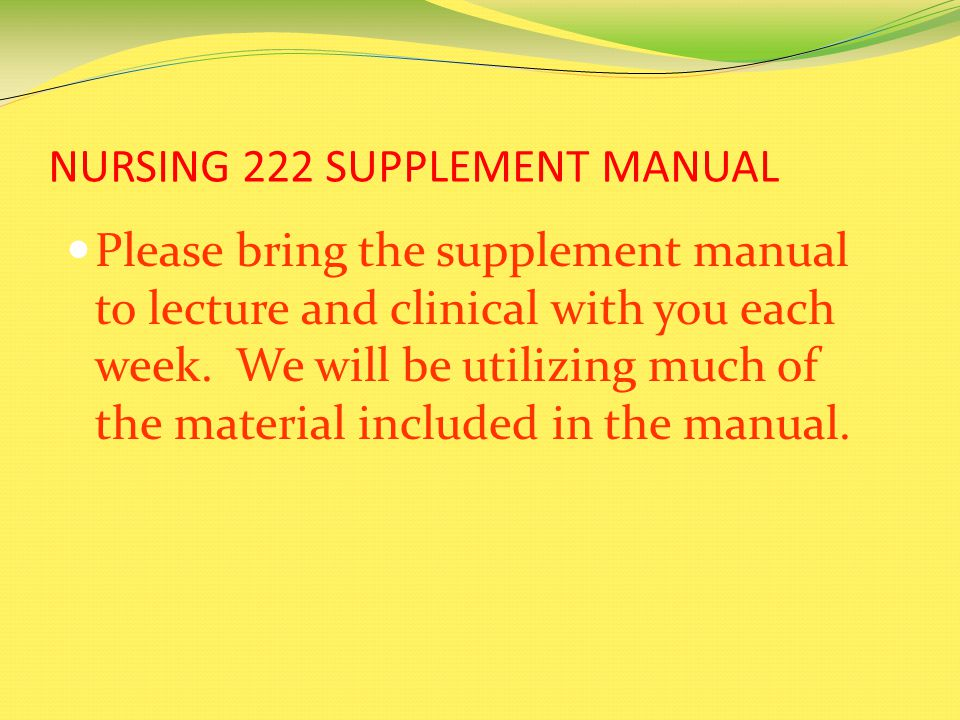 NURSING 222 SUPPLEMENT MANUAL Please bring the supplement manual to lecture and clinical with you each week.