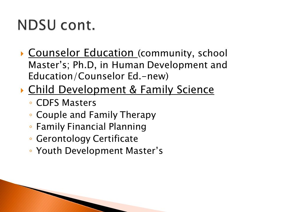  Counselor Education (community, school Master's; Ph.D, in Human Development and Education/Counselor Ed.-new)  Child Development & Family Science ◦ CDFS Masters ◦ Couple and Family Therapy ◦ Family Financial Planning ◦ Gerontology Certificate ◦ Youth Development Master's