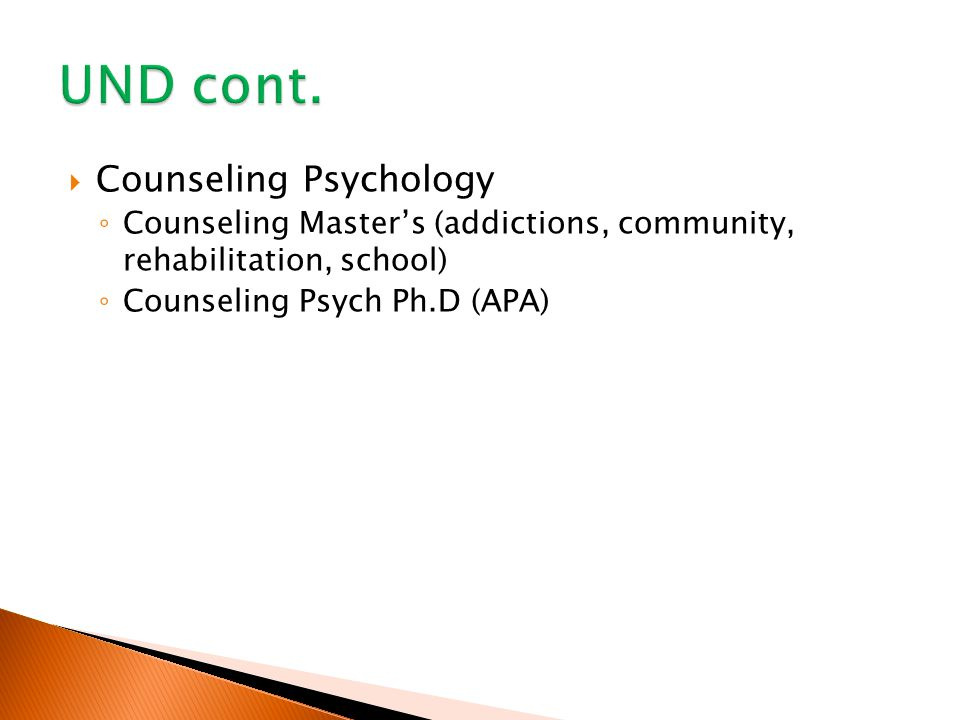  Counseling Psychology ◦ Counseling Master's (addictions, community, rehabilitation, school) ◦ Counseling Psych Ph.D (APA)