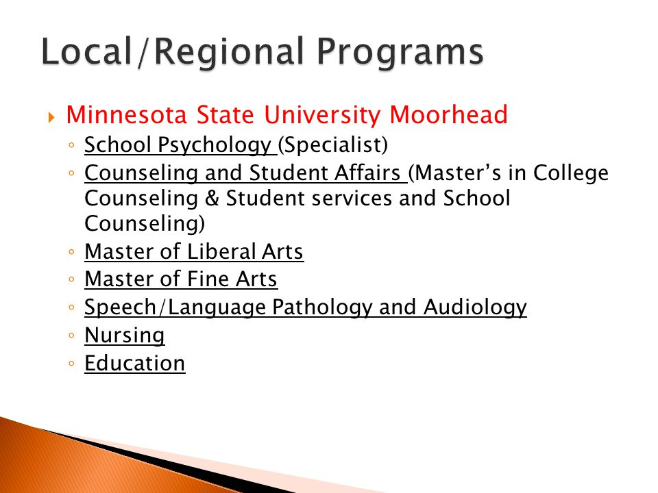  Minnesota State University Moorhead ◦ School Psychology (Specialist) ◦ Counseling and Student Affairs (Master's in College Counseling & Student services and School Counseling) ◦ Master of Liberal Arts ◦ Master of Fine Arts ◦ Speech/Language Pathology and Audiology ◦ Nursing ◦ Education