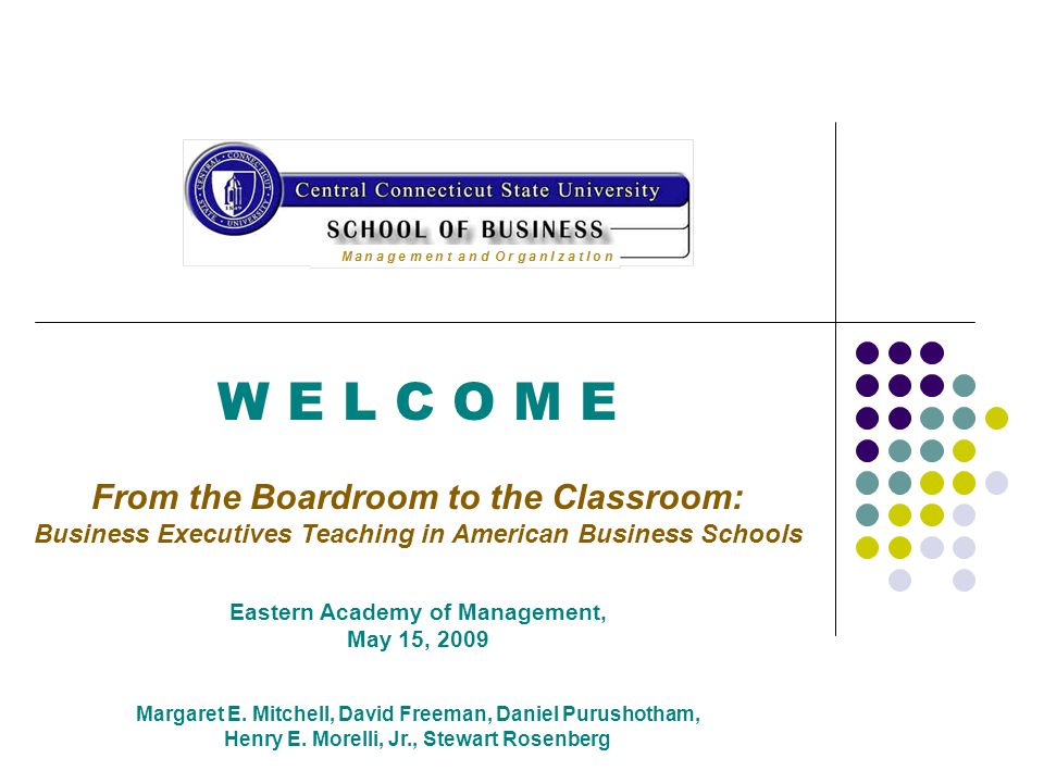 W E L C O M E From the Boardroom to the Classroom: Business Executives Teaching in American Business Schools Eastern Academy of Management, May 15, 2009 Margaret E.