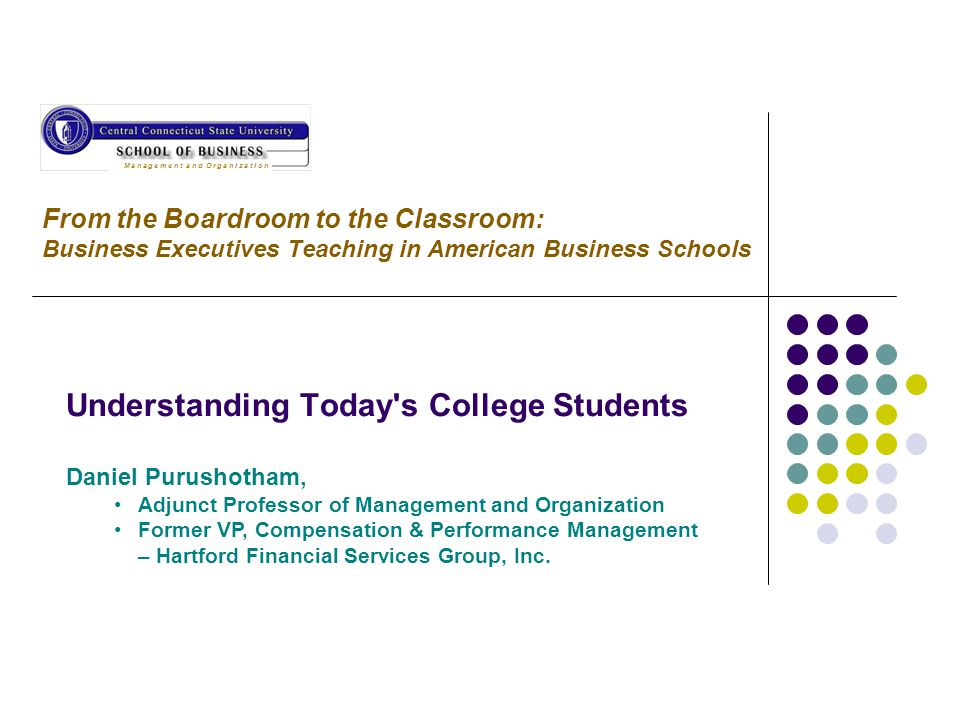 From the Boardroom to the Classroom: Business Executives Teaching in American Business Schools Understanding Today's College Students Daniel Purushoth