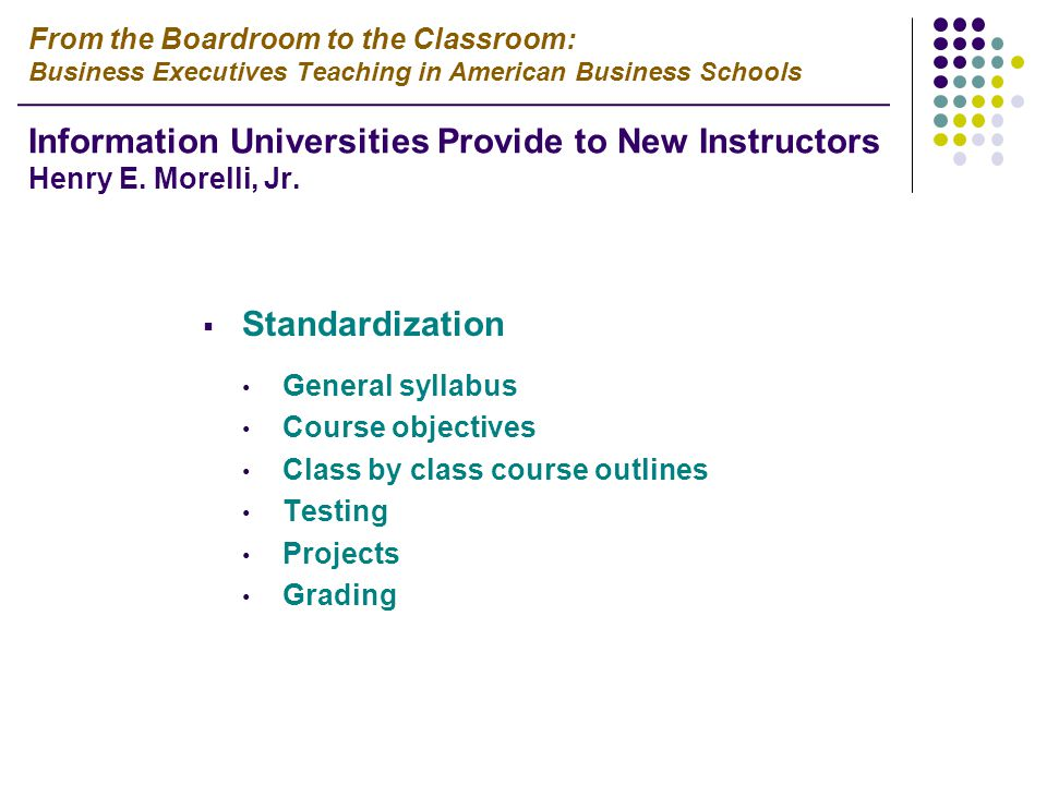  Standardization General syllabus Course objectives Class by class course outlines Testing Projects Grading From the Boardroom to the Classroom: Business Executives Teaching in American Business Schools Information Universities Provide to New Instructors Henry E.