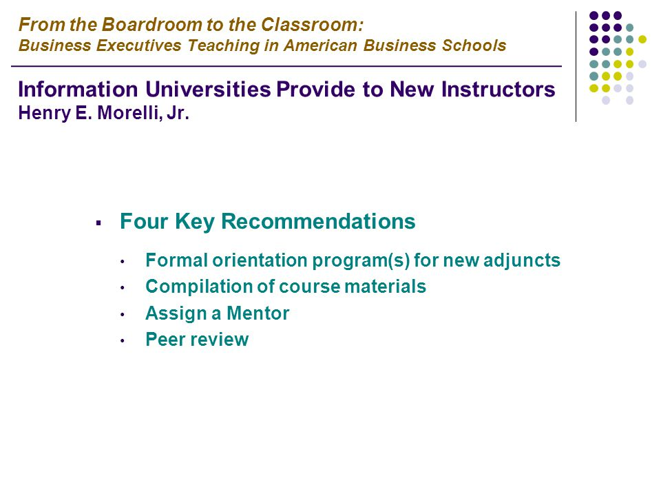  Four Key Recommendations Formal orientation program(s) for new adjuncts Compilation of course materials Assign a Mentor Peer review From the Boardroom to the Classroom: Business Executives Teaching in American Business Schools Information Universities Provide to New Instructors Henry E.
