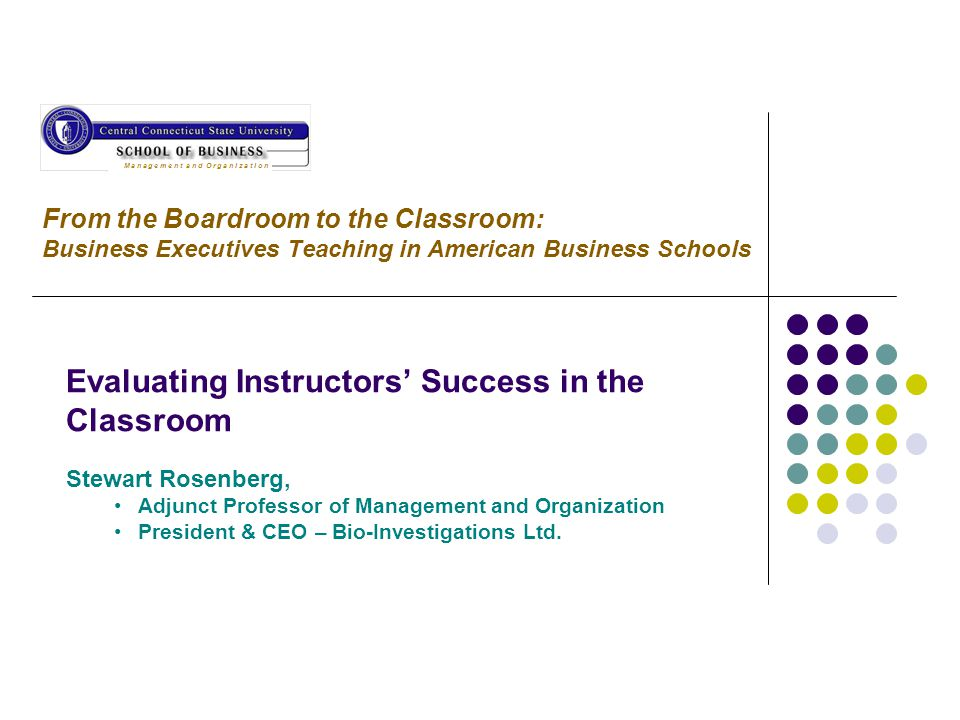 From the Boardroom to the Classroom: Business Executives Teaching in American Business Schools Evaluating Instructors' Success in the Classroom Stewart Rosenberg, Adjunct Professor of Management and Organization President & CEO – Bio-Investigations Ltd.