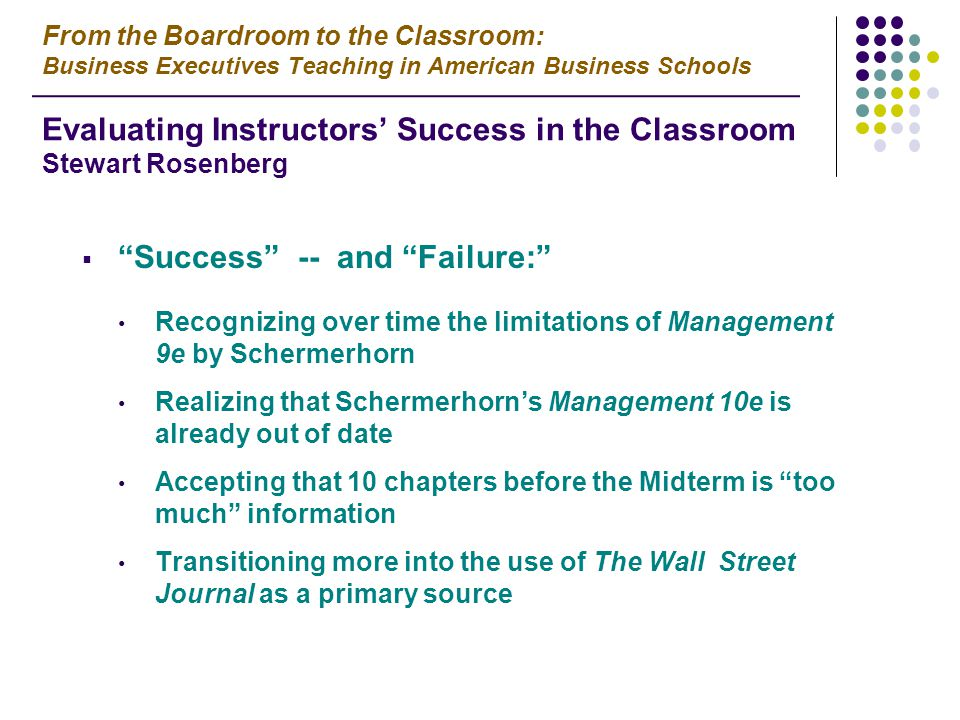  Success -- and Failure: Recognizing over time the limitations of Management 9e by Schermerhorn Realizing that Schermerhorn's Management 10e is already out of date Accepting that 10 chapters before the Midterm is too much information Transitioning more into the use of The Wall Street Journal as a primary source From the Boardroom to the Classroom: Business Executives Teaching in American Business Schools Evaluating Instructors' Success in the Classroom Stewart Rosenberg